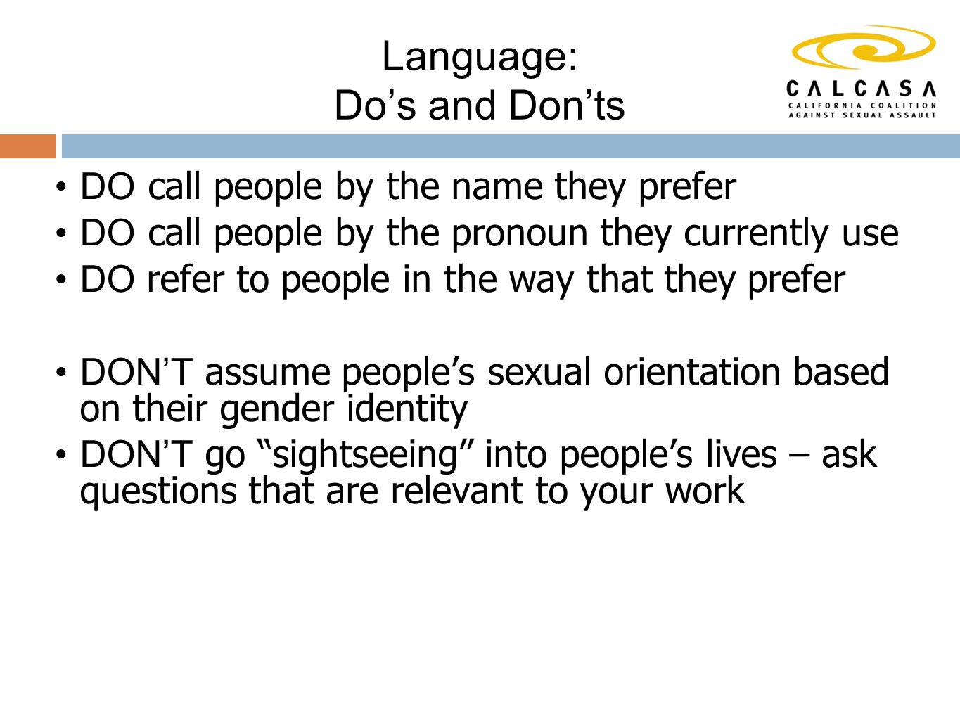 DO call people by the name they prefer DO call people by the pronoun they currently use DO refer to people in the way that they prefer DON'T assume people's sexual orientation based on their gender identity DON'T go sightseeing into people's lives – ask questions that are relevant to your work Language: Do's and Don'ts