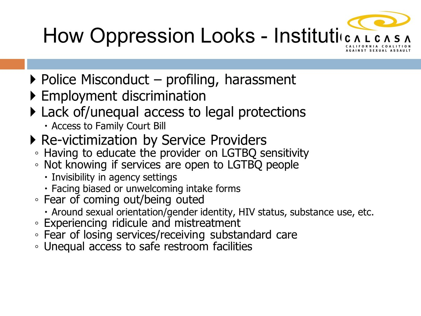 Police Misconduct – profiling, harassment  Employment discrimination  Lack of/unequal access to legal protections  Access to Family Court Bill  Re-victimization by Service Providers ◦ Having to educate the provider on LGTBQ sensitivity ◦ Not knowing if services are open to LGTBQ people  Invisibility in agency settings  Facing biased or unwelcoming intake forms ◦ Fear of coming out/being outed  Around sexual orientation/gender identity, HIV status, substance use, etc.