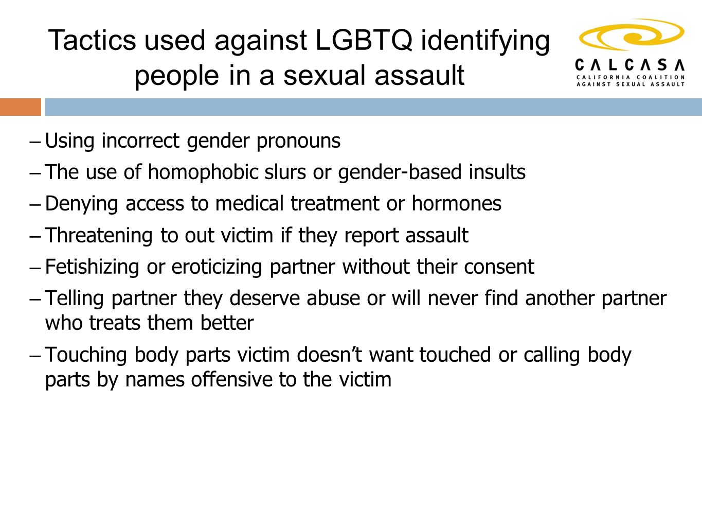 – Using incorrect gender pronouns – The use of homophobic slurs or gender-based insults – Denying access to medical treatment or hormones – Threatening to out victim if they report assault – Fetishizing or eroticizing partner without their consent – Telling partner they deserve abuse or will never find another partner who treats them better – Touching body parts victim doesn't want touched or calling body parts by names offensive to the victim Tactics used against LGBTQ identifying people in a sexual assault