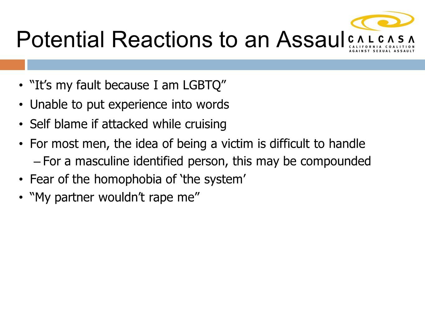 Potential Reactions to an Assault It's my fault because I am LGBTQ Unable to put experience into words Self blame if attacked while cruising For most men, the idea of being a victim is difficult to handle – For a masculine identified person, this may be compounded Fear of the homophobia of 'the system' My partner wouldn't rape me