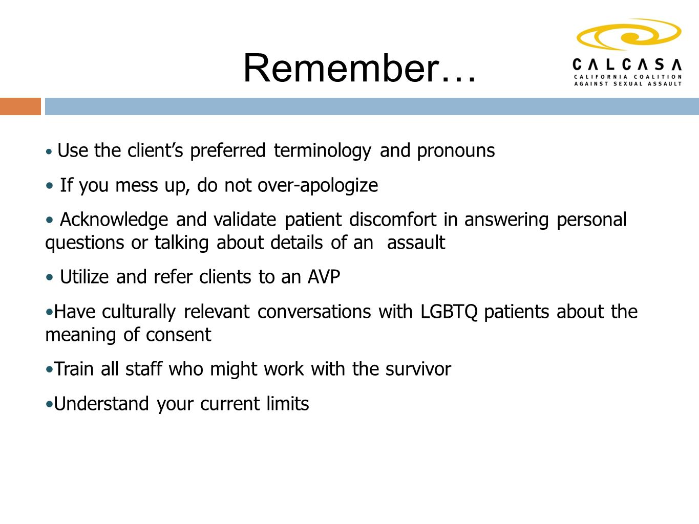 Remember… Use the client's preferred terminology and pronouns If you mess up, do not over-apologize Acknowledge and validate patient discomfort in answering personal questions or talking about details of an assault Utilize and refer clients to an AVP Have culturally relevant conversations with LGBTQ patients about the meaning of consent Train all staff who might work with the survivor Understand your current limits