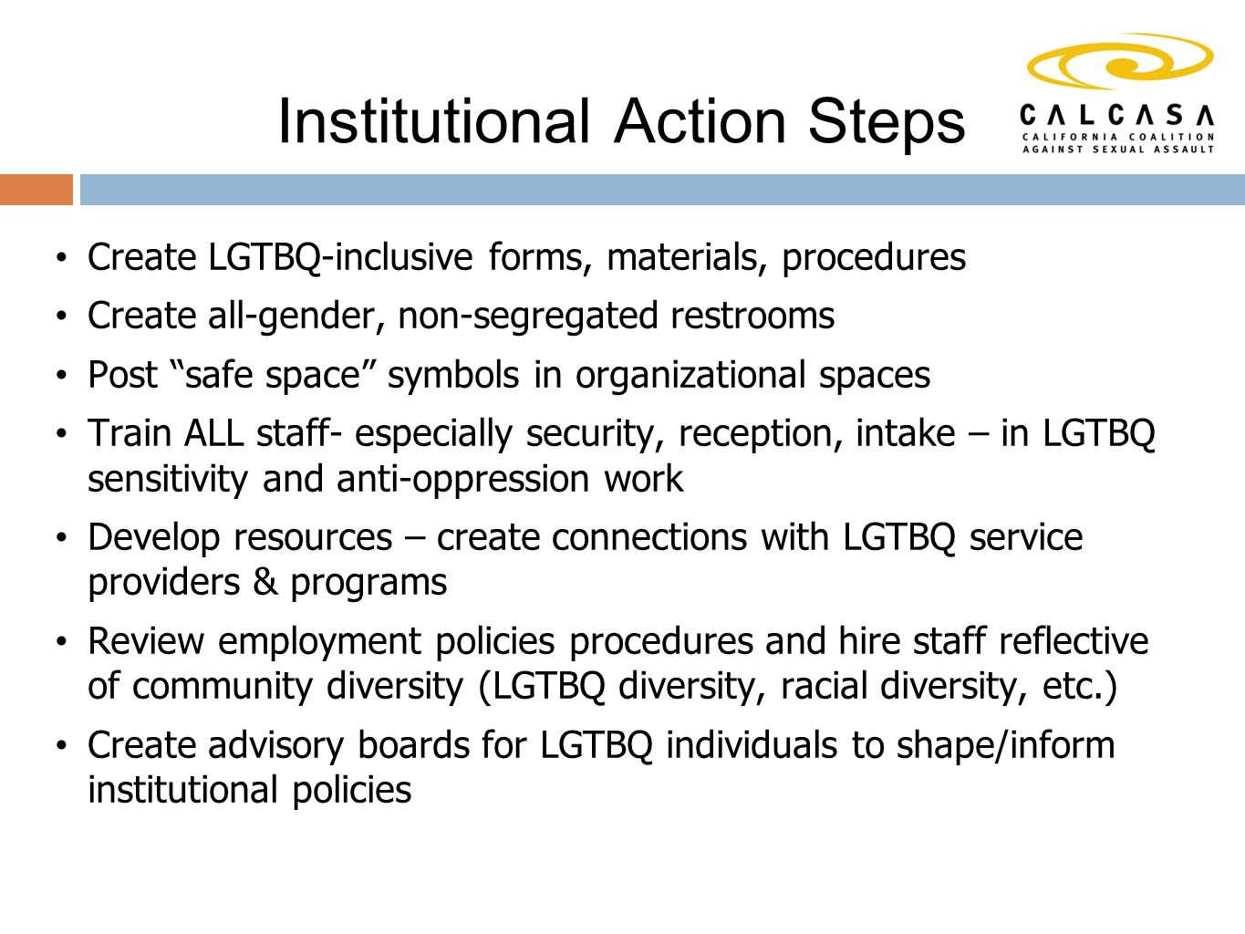 Create LGTBQ-inclusive forms, materials, procedures Create all-gender, non-segregated restrooms Post safe space symbols in organizational spaces Train ALL staff- especially security, reception, intake – in LGTBQ sensitivity and anti-oppression work Develop resources – create connections with LGTBQ service providers & programs Review employment policies procedures and hire staff reflective of community diversity (LGTBQ diversity, racial diversity, etc.) Create advisory boards for LGTBQ individuals to shape/inform institutional policies Institutional Action Steps