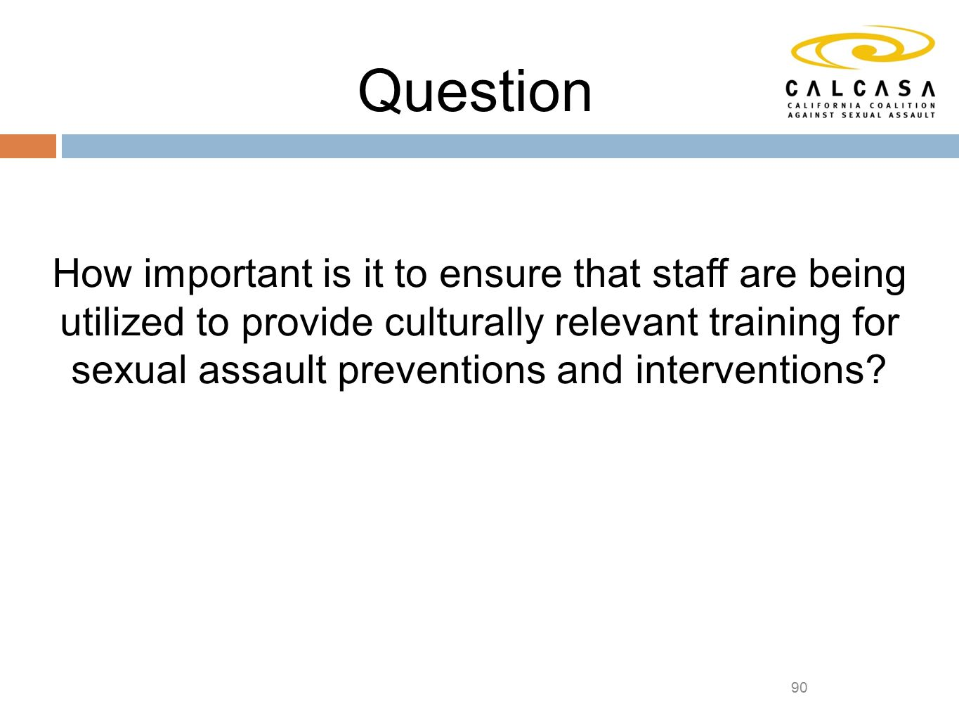 90 Question How important is it to ensure that staff are being utilized to provide culturally relevant training for sexual assault preventions and interventions
