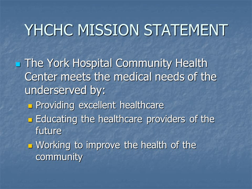 YHCHC MISSION STATEMENT The York Hospital Community Health Center meets the medical needs of the underserved by: The York Hospital Community Health Ce