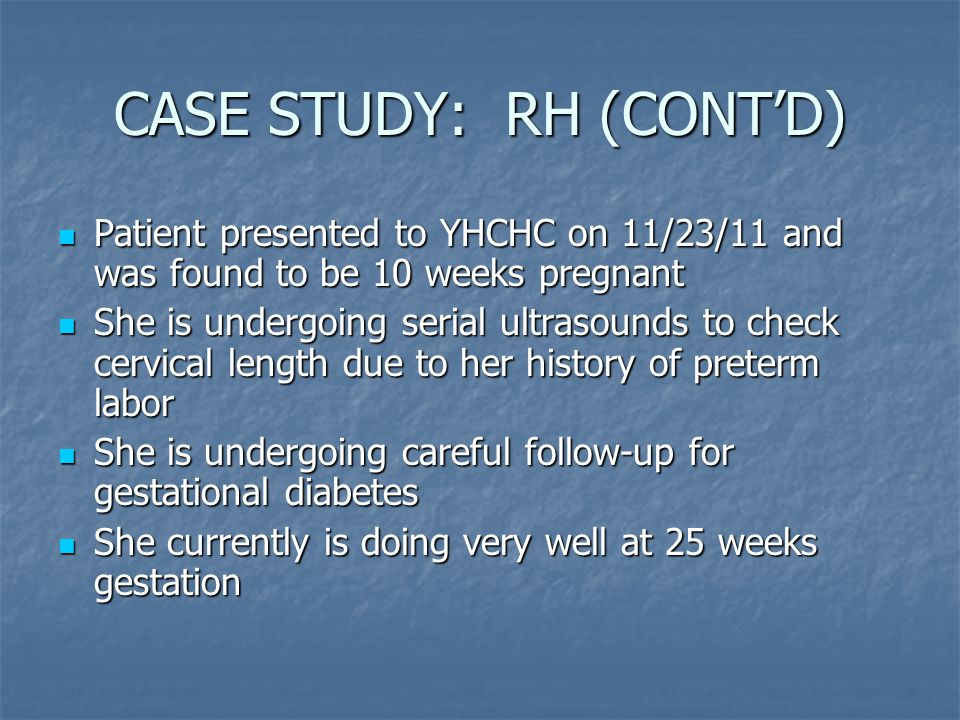CASE STUDY: RH (CONT'D) Patient presented to YHCHC on 11/23/11 and was found to be 10 weeks pregnant Patient presented to YHCHC on 11/23/11 and was found to be 10 weeks pregnant She is undergoing serial ultrasounds to check cervical length due to her history of preterm labor She is undergoing serial ultrasounds to check cervical length due to her history of preterm labor She is undergoing careful follow-up for gestational diabetes She is undergoing careful follow-up for gestational diabetes She currently is doing very well at 25 weeks gestation She currently is doing very well at 25 weeks gestation