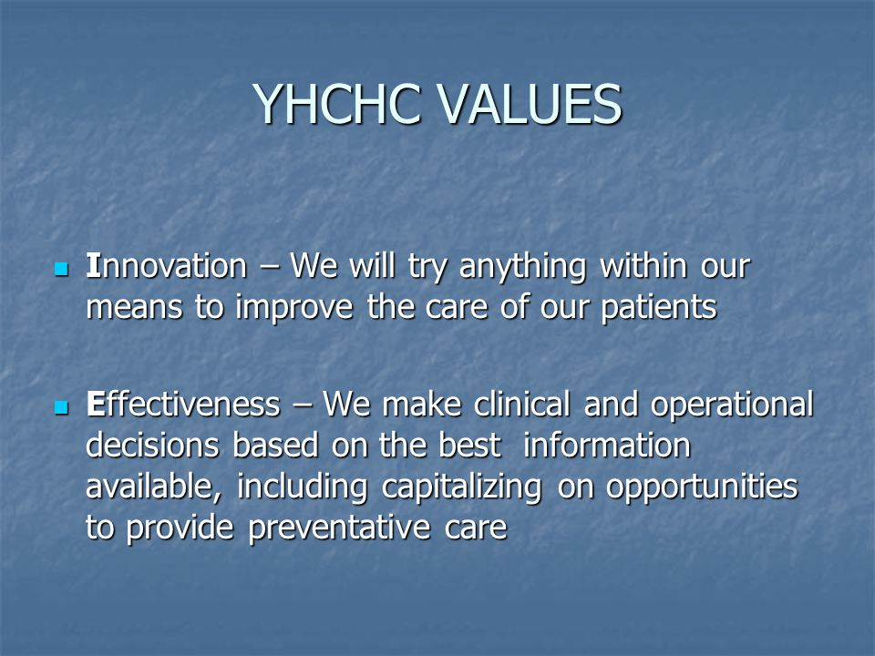 YHCHC VALUES Innovation – We will try anything within our means to improve the care of our patients Innovation – We will try anything within our means to improve the care of our patients Effectiveness – We make clinical and operational decisions based on the best information available, including capitalizing on opportunities to provide preventative care Effectiveness – We make clinical and operational decisions based on the best information available, including capitalizing on opportunities to provide preventative care