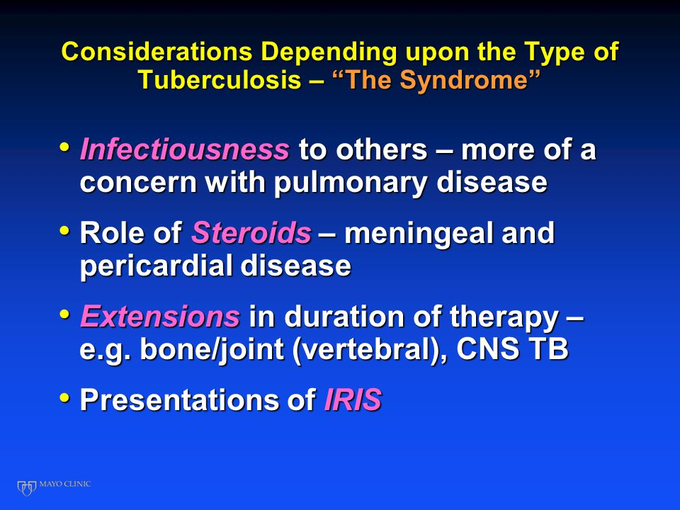 Considerations Depending upon the Type of Tuberculosis – The Syndrome Infectiousness to others – more of a concern with pulmonary disease Infectiousness to others – more of a concern with pulmonary disease Role of Steroids – meningeal and pericardial disease Role of Steroids – meningeal and pericardial disease Extensions in duration of therapy – e.g.