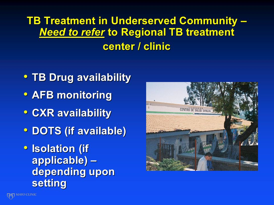 TB Treatment in Underserved Community – Need to refer to Regional TB treatment center / clinic TB Drug availability TB Drug availability AFB monitoring AFB monitoring CXR availability CXR availability DOTS (if available) DOTS (if available) Isolation (if applicable) – depending upon setting Isolation (if applicable) – depending upon setting