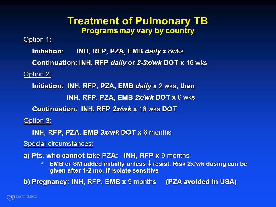 Treatment of Pulmonary TB Programs may vary by country Option 1: Initiation: INH, RFP, PZA, EMB daily x 8wks Continuation: INH, RFP daily or 2-3x/wk DOT x 16 wks Option 2: Initiation: INH, RFP, PZA, EMB daily x 2 wks, then INH, RFP, PZA, EMB 2x/wk DOT x 6 wks INH, RFP, PZA, EMB 2x/wk DOT x 6 wks Continuation: INH, RFP 2x/wk x 16 wks DOT Option 3: INH, RFP, PZA, EMB 3x/wk DOT x 6 months Special circumstances: a) Pts.