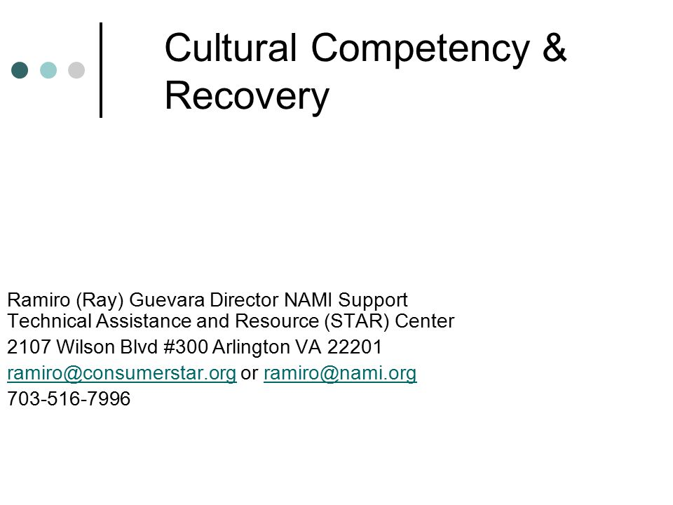 Cultural Competency & Recovery Ramiro (Ray) Guevara Director NAMI Support Technical Assistance and Resource (STAR) Center 2107 Wilson Blvd #300 Arlington VA 22201 ramiro@consumerstar.orgramiro@consumerstar.org or ramiro@nami.orgramiro@nami.org 703-516-7996