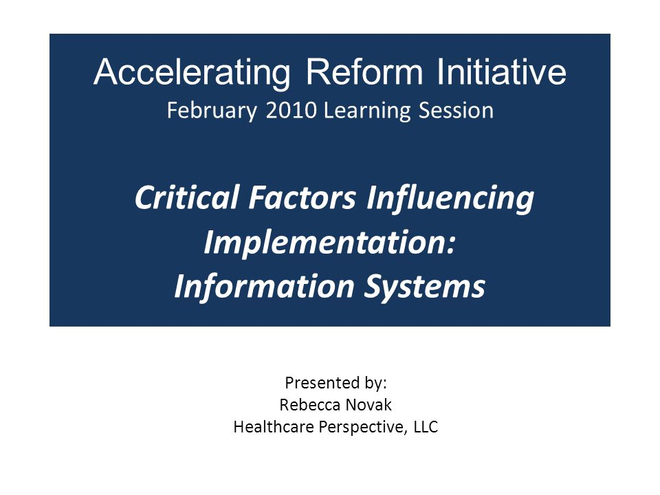 Accelerating Reform Initiative February 2010 Learning Session Critical Factors Influencing Implementation: Information Systems Presented by: Rebecca Novak Healthcare Perspective, LLC
