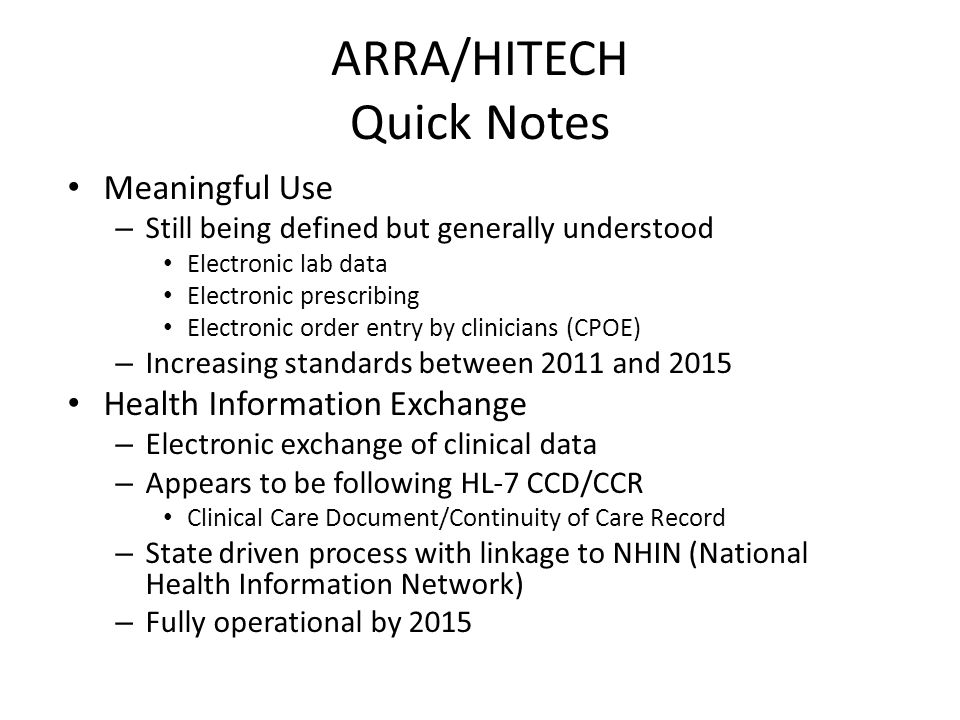 ARRA/HITECH Quick Notes Meaningful Use – Still being defined but generally understood Electronic lab data Electronic prescribing Electronic order entry by clinicians (CPOE) – Increasing standards between 2011 and 2015 Health Information Exchange – Electronic exchange of clinical data – Appears to be following HL-7 CCD/CCR Clinical Care Document/Continuity of Care Record – State driven process with linkage to NHIN (National Health Information Network) – Fully operational by 2015