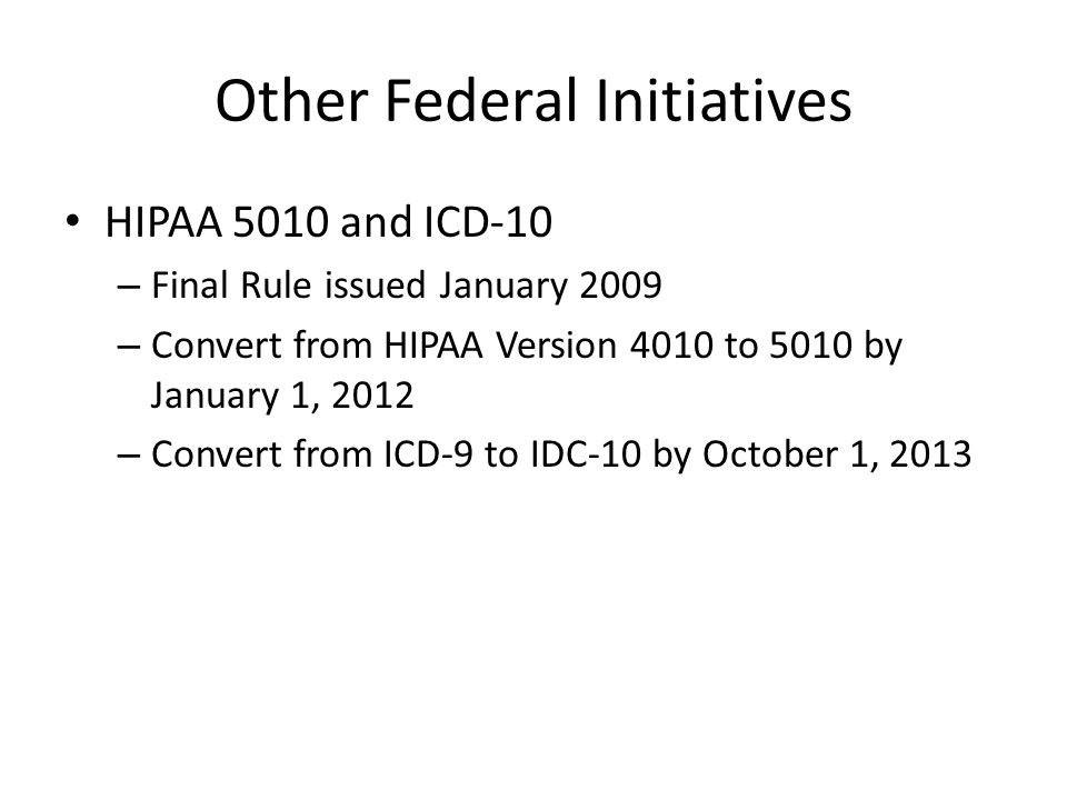Other Federal Initiatives HIPAA 5010 and ICD-10 – Final Rule issued January 2009 – Convert from HIPAA Version 4010 to 5010 by January 1, 2012 – Conver
