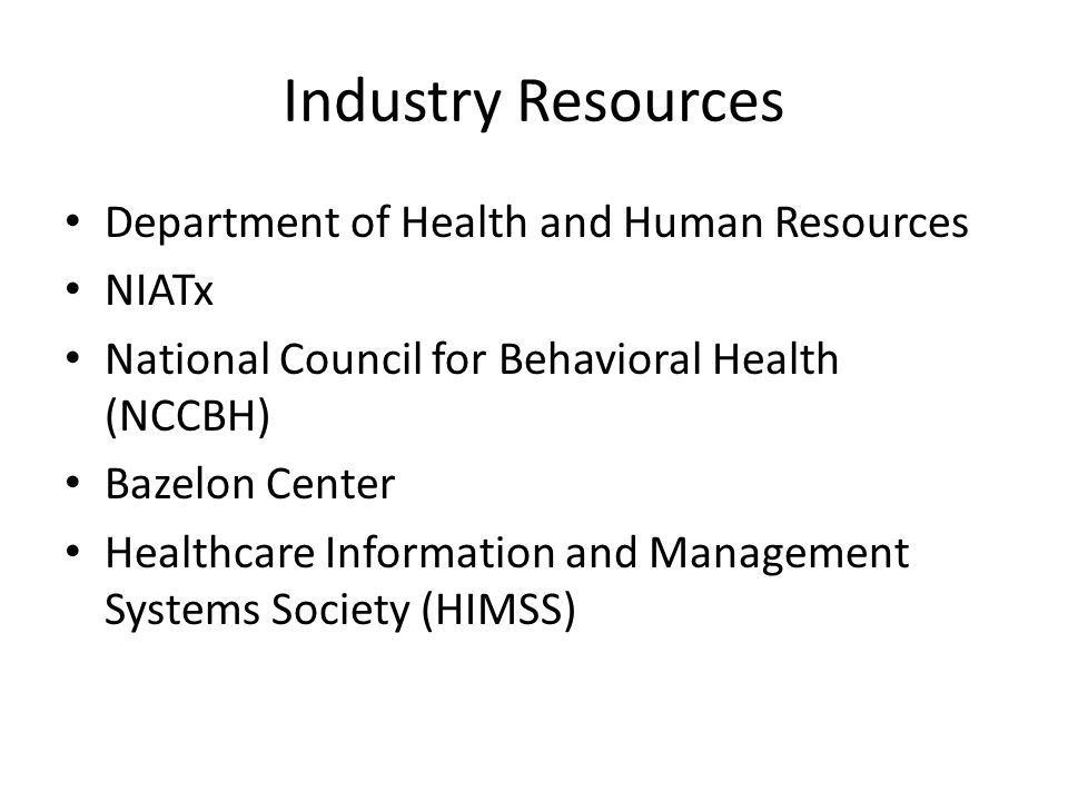 Industry Resources Department of Health and Human Resources NIATx National Council for Behavioral Health (NCCBH) Bazelon Center Healthcare Information and Management Systems Society (HIMSS)