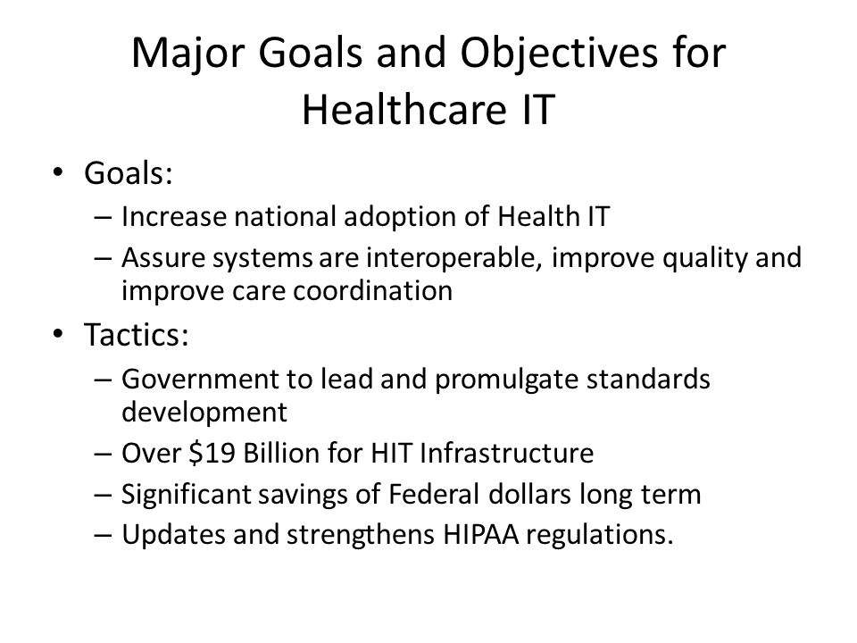 Major Goals and Objectives for Healthcare IT Goals: – Increase national adoption of Health IT – Assure systems are interoperable, improve quality and
