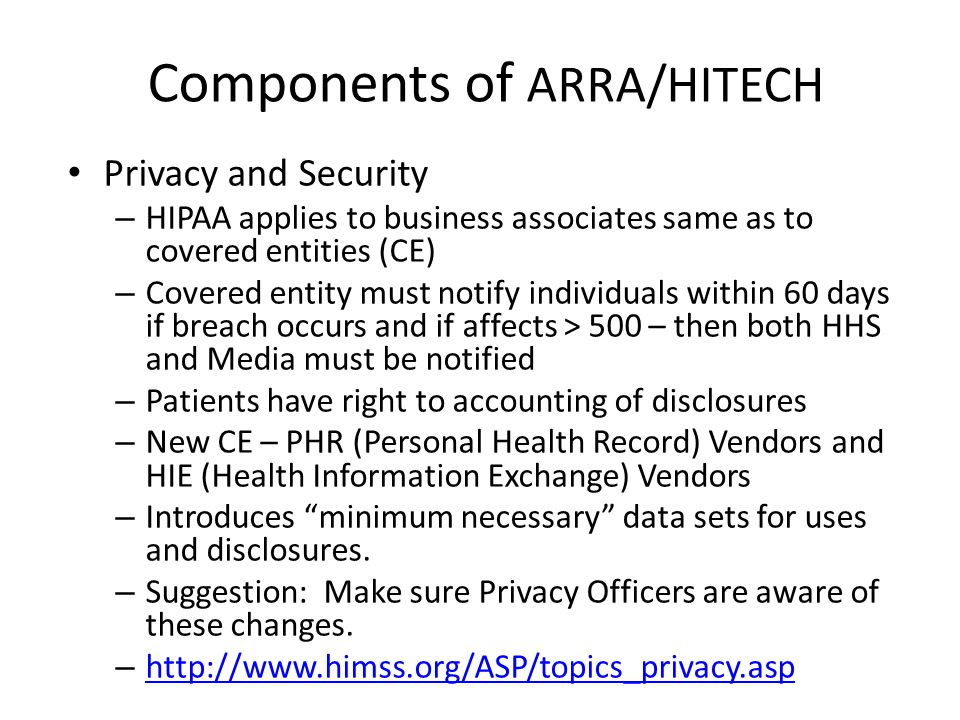 Components of ARRA/HITECH Privacy and Security – HIPAA applies to business associates same as to covered entities (CE) – Covered entity must notify individuals within 60 days if breach occurs and if affects > 500 – then both HHS and Media must be notified – Patients have right to accounting of disclosures – New CE – PHR (Personal Health Record) Vendors and HIE (Health Information Exchange) Vendors – Introduces minimum necessary data sets for uses and disclosures.