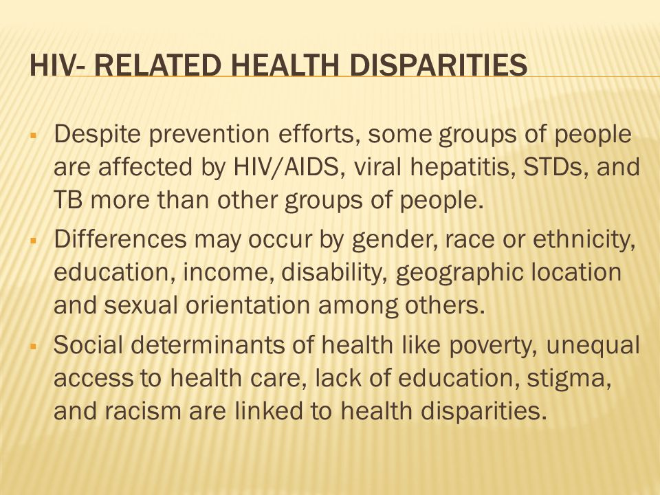 HIV- RELATED HEALTH DISPARITIES  Despite prevention efforts, some groups of people are affected by HIV/AIDS, viral hepatitis, STDs, and TB more than other groups of people.