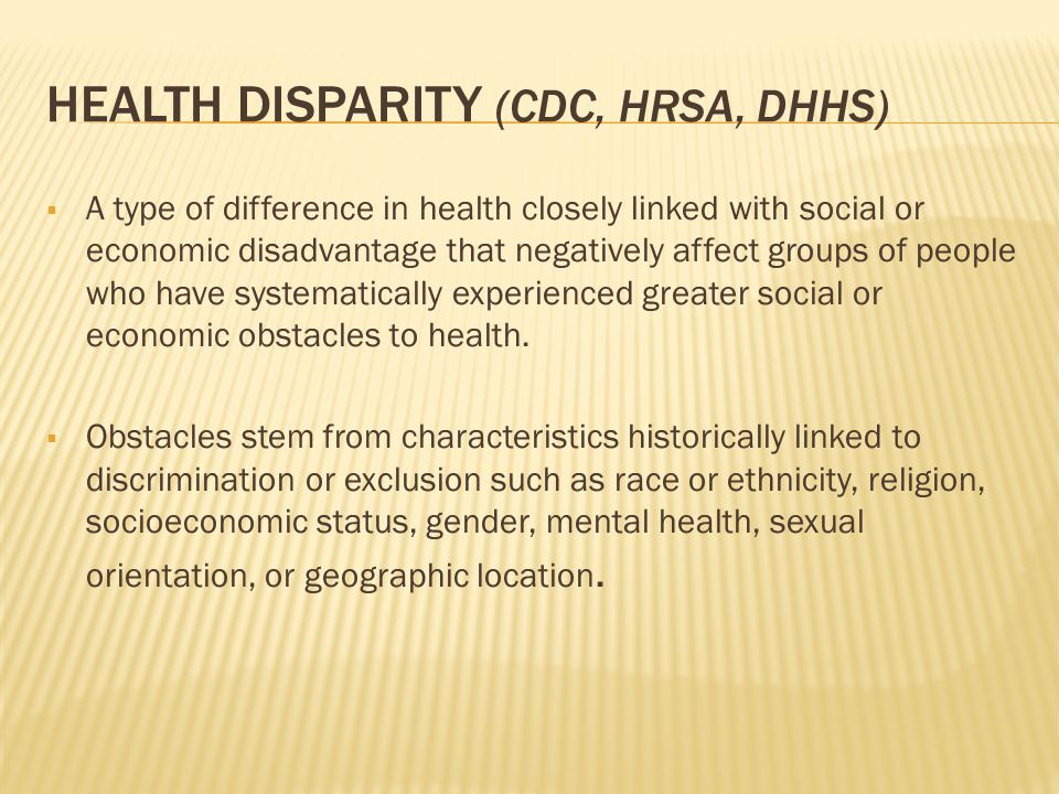 HEALTH DISPARITY (CDC, HRSA, DHHS)  A type of difference in health closely linked with social or economic disadvantage that negatively affect groups of people who have systematically experienced greater social or economic obstacles to health.
