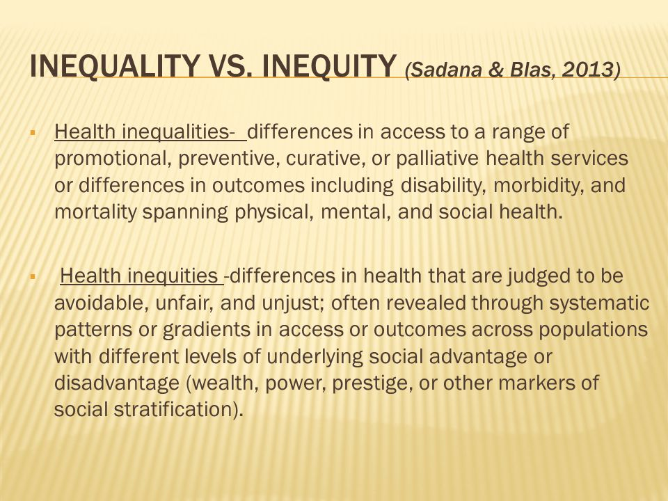 INEQUALITY VS. INEQUITY (Sadana & Blas, 2013)  Health inequalities- differences in access to a range of promotional, preventive, curative, or palliat