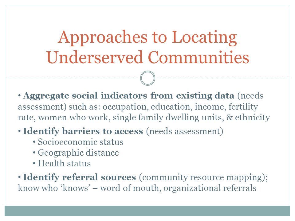 Approaches to Locating Underserved Communities Aggregate social indicators from existing data (needs assessment) such as: occupation, education, income, fertility rate, women who work, single family dwelling units, & ethnicity Identify barriers to access (needs assessment) Socioeconomic status Geographic distance Health status Identify referral sources (community resource mapping); know who 'knows' – word of mouth, organizational referrals