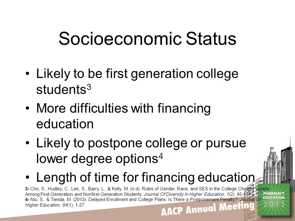 Socioeconomic Status Likely to be first generation college students 3 More difficulties with financing education Likely to postpone college or pursue lower degree options 4 Length of time for financing education 3- Cho, S., Hudley, C., Lee, S., Barry, L., & Kelly, M.