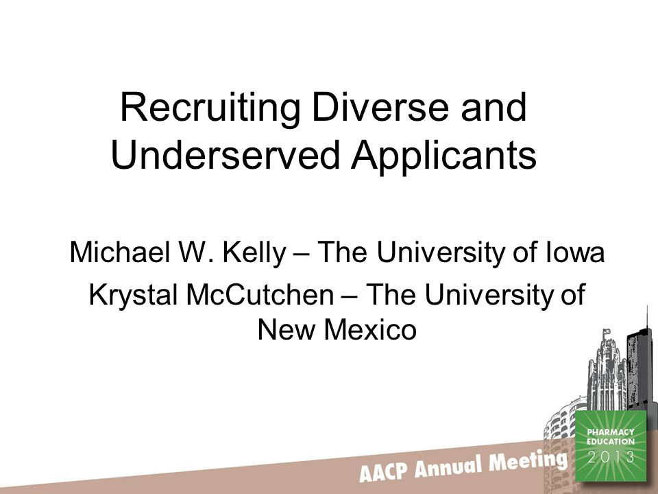 Recruiting Diverse and Underserved Applicants Michael W. Kelly – The University of Iowa Krystal McCutchen – The University of New Mexico