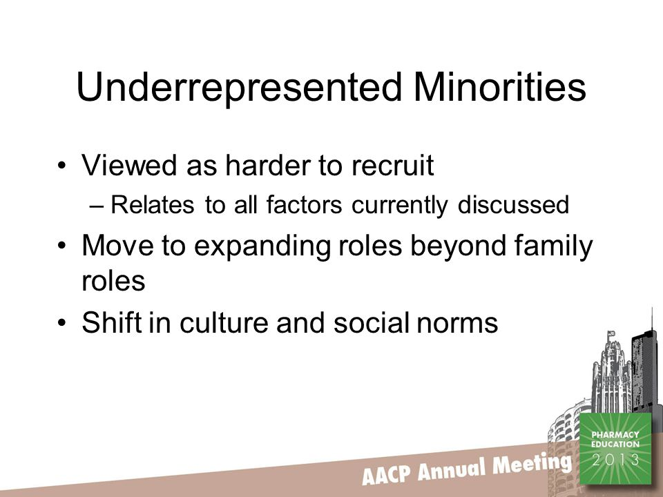 Underrepresented Minorities Viewed as harder to recruit –Relates to all factors currently discussed Move to expanding roles beyond family roles Shift