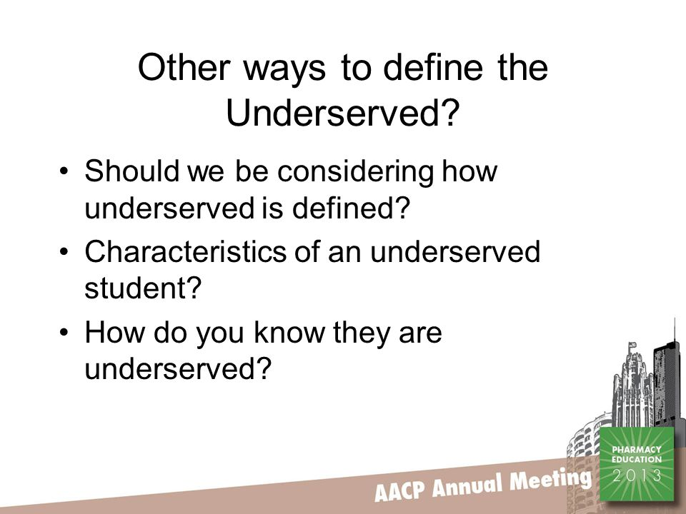 Other ways to define the Underserved? Should we be considering how underserved is defined? Characteristics of an underserved student? How do you know
