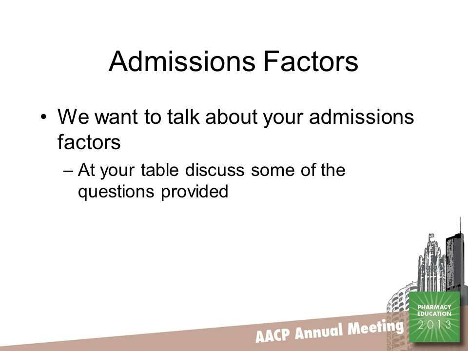 Admissions Factors We want to talk about your admissions factors –At your table discuss some of the questions provided