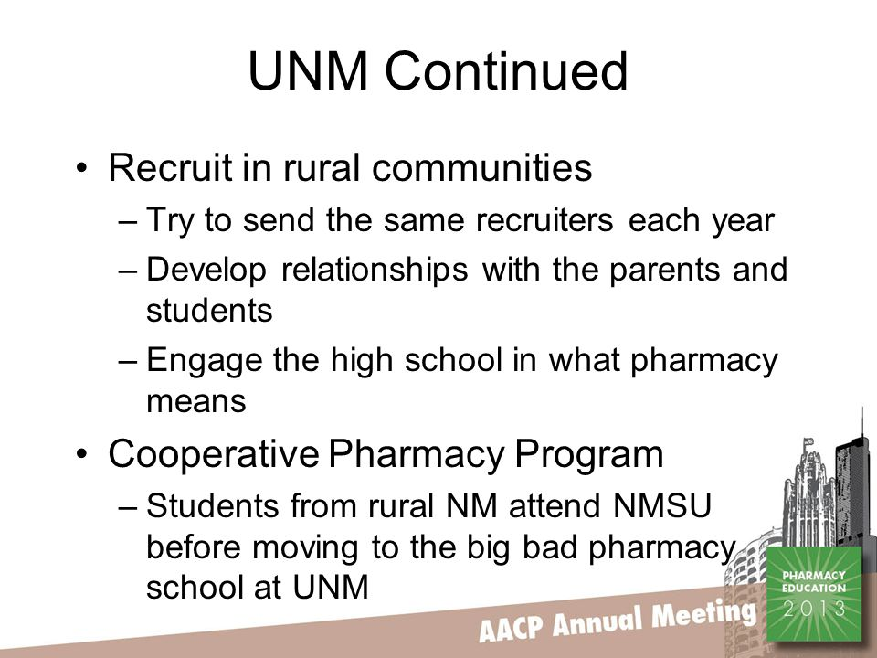 UNM Continued Recruit in rural communities –Try to send the same recruiters each year –Develop relationships with the parents and students –Engage the high school in what pharmacy means Cooperative Pharmacy Program –Students from rural NM attend NMSU before moving to the big bad pharmacy school at UNM
