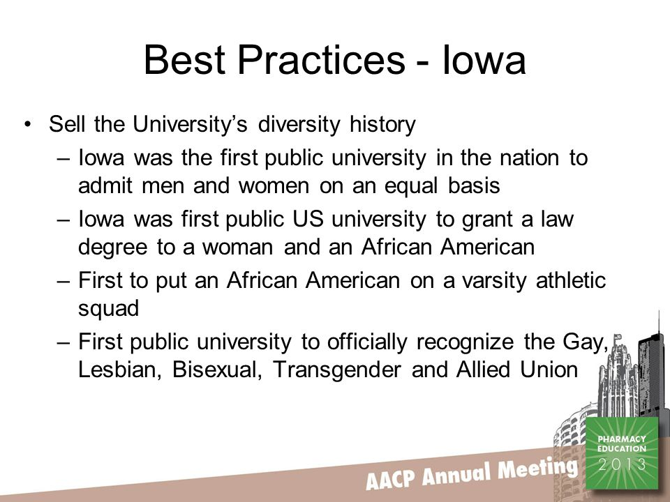Best Practices - Iowa Sell the University's diversity history –Iowa was the first public university in the nation to admit men and women on an equal basis –Iowa was first public US university to grant a law degree to a woman and an African American –First to put an African American on a varsity athletic squad –First public university to officially recognize the Gay, Lesbian, Bisexual, Transgender and Allied Union