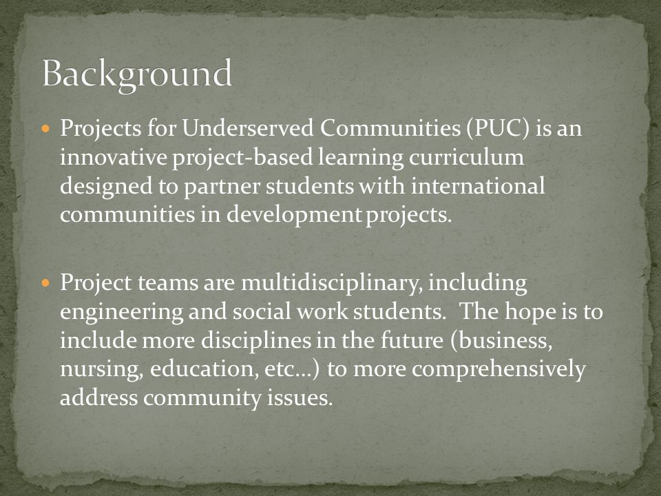 Projects for Underserved Communities (PUC) is an innovative project-based learning curriculum designed to partner students with international communities in development projects.