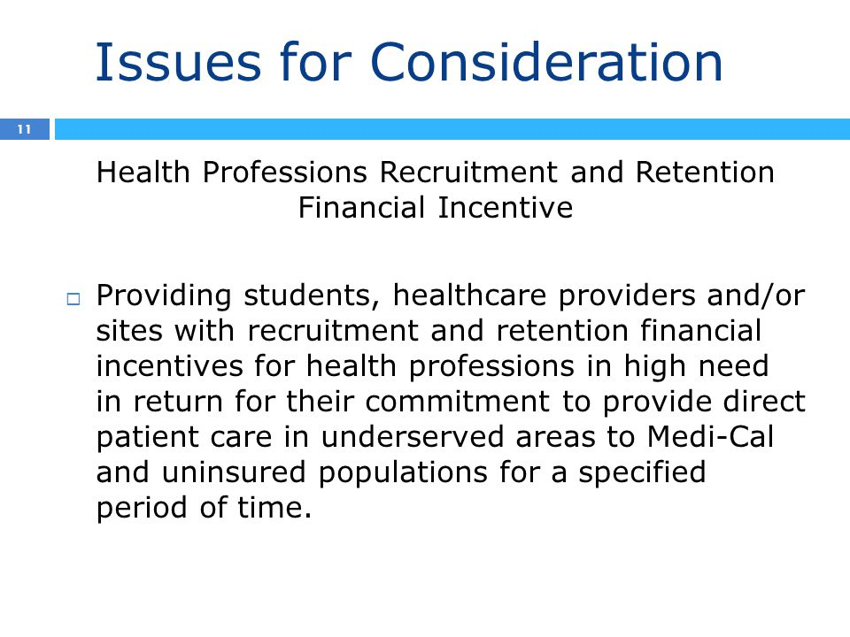 Issues for Consideration 2 11 Health Professions Recruitment and Retention Financial Incentive  Providing students, healthcare providers and/or sites with recruitment and retention financial incentives for health professions in high need in return for their commitment to provide direct patient care in underserved areas to Medi-Cal and uninsured populations for a specified period of time.