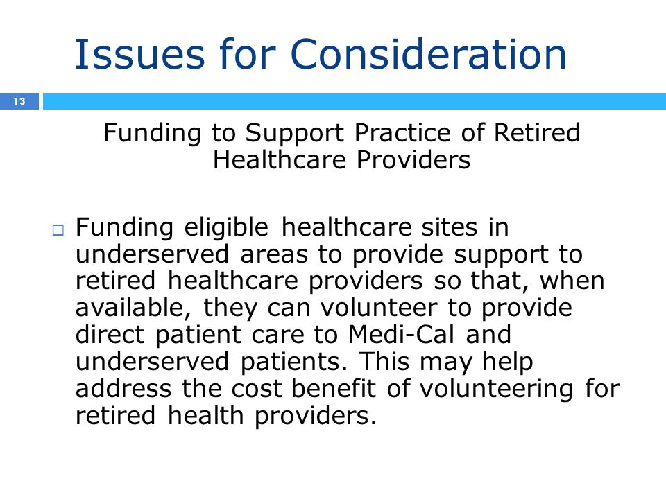 Issues for Consideration 4 13 Funding to Support Practice of Retired Healthcare Providers  Funding eligible healthcare sites in underserved areas to provide support to retired healthcare providers so that, when available, they can volunteer to provide direct patient care to Medi-Cal and underserved patients.