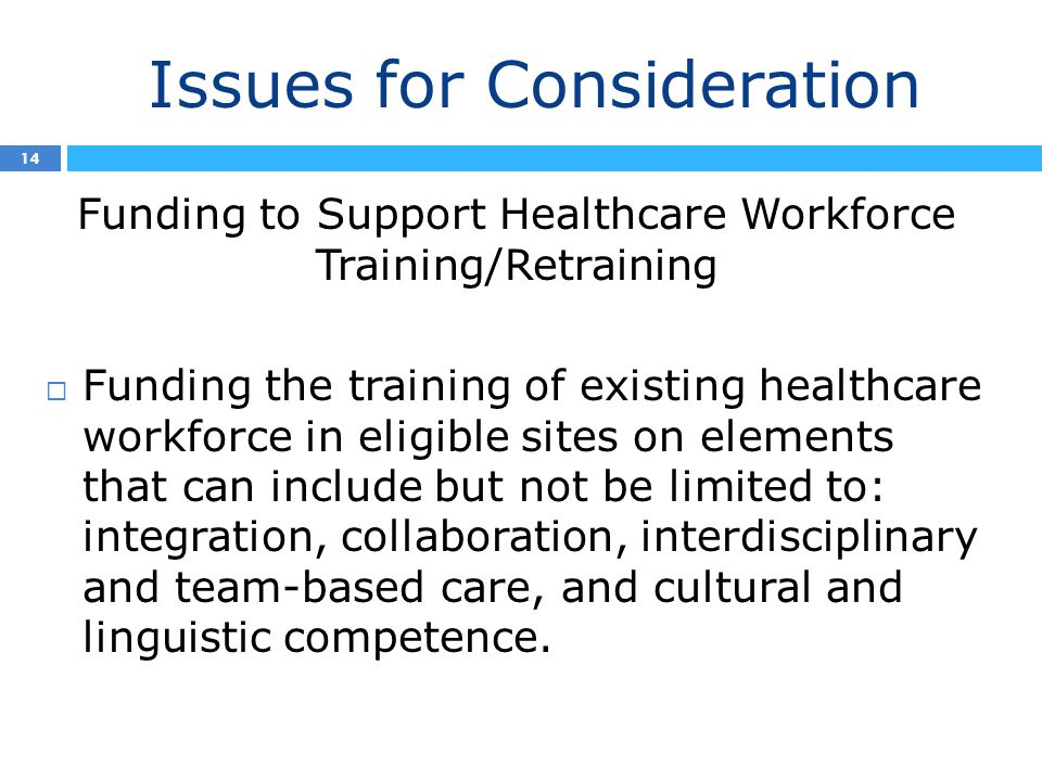 Issues for Consideration 14 Funding to Support Healthcare Workforce Training/Retraining  Funding the training of existing healthcare workforce in eligible sites on elements that can include but not be limited to: integration, collaboration, interdisciplinary and team-based care, and cultural and linguistic competence.