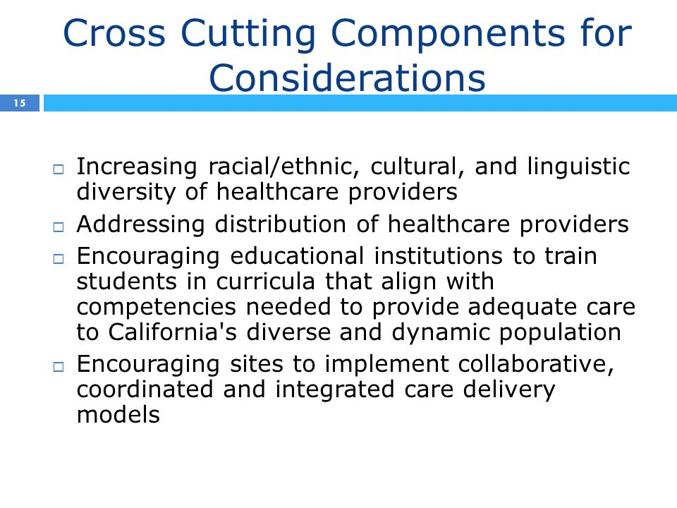 Cross Cutting Components for Considerations 15  Increasing racial/ethnic, cultural, and linguistic diversity of healthcare providers  Addressing distribution of healthcare providers  Encouraging educational institutions to train students in curricula that align with competencies needed to provide adequate care to California s diverse and dynamic population  Encouraging sites to implement collaborative, coordinated and integrated care delivery models