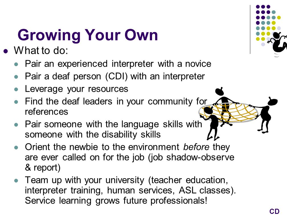 Growing Your Own What to do: Pair an experienced interpreter with a novice Pair a deaf person (CDI) with an interpreter Leverage your resources Find the deaf leaders in your community for references Pair someone with the language skills with someone with the disability skills Orient the newbie to the environment before they are ever called on for the job (job shadow-observe & report) Team up with your university (teacher education, interpreter training, human services, ASL classes).