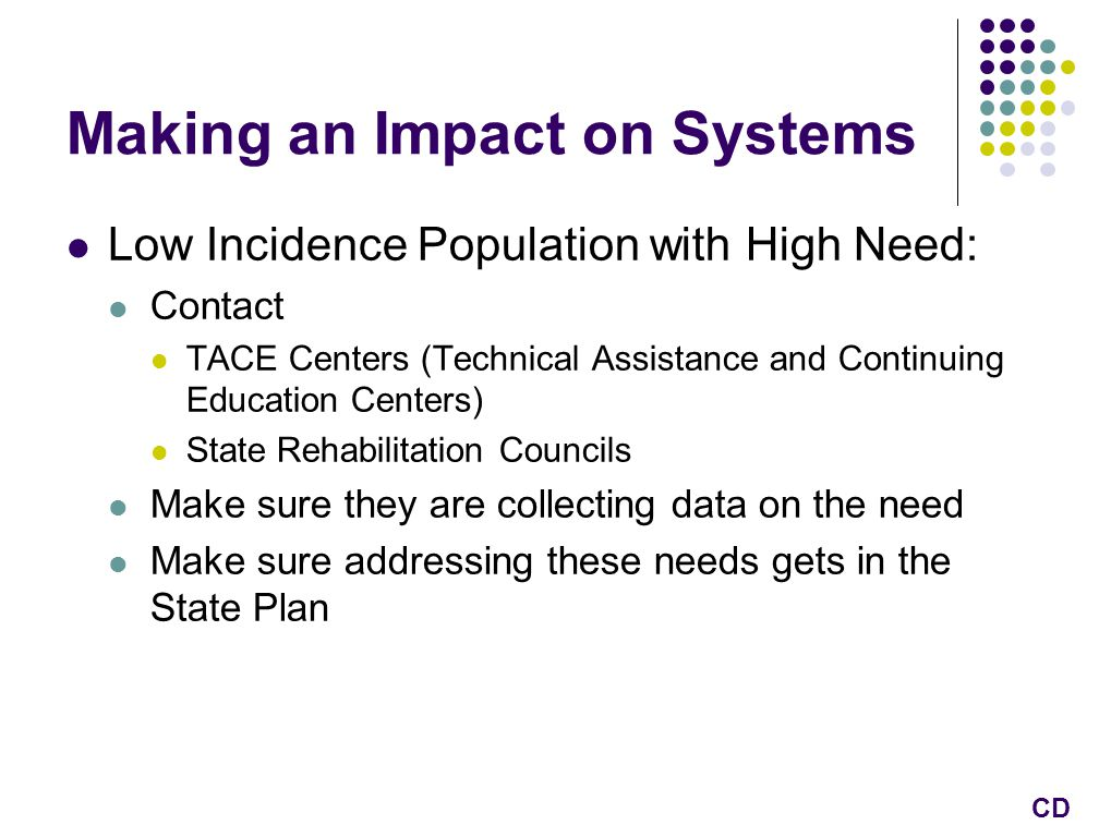 Making an Impact on Systems Low Incidence Population with High Need: Contact TACE Centers (Technical Assistance and Continuing Education Centers) State Rehabilitation Councils Make sure they are collecting data on the need Make sure addressing these needs gets in the State Plan CD
