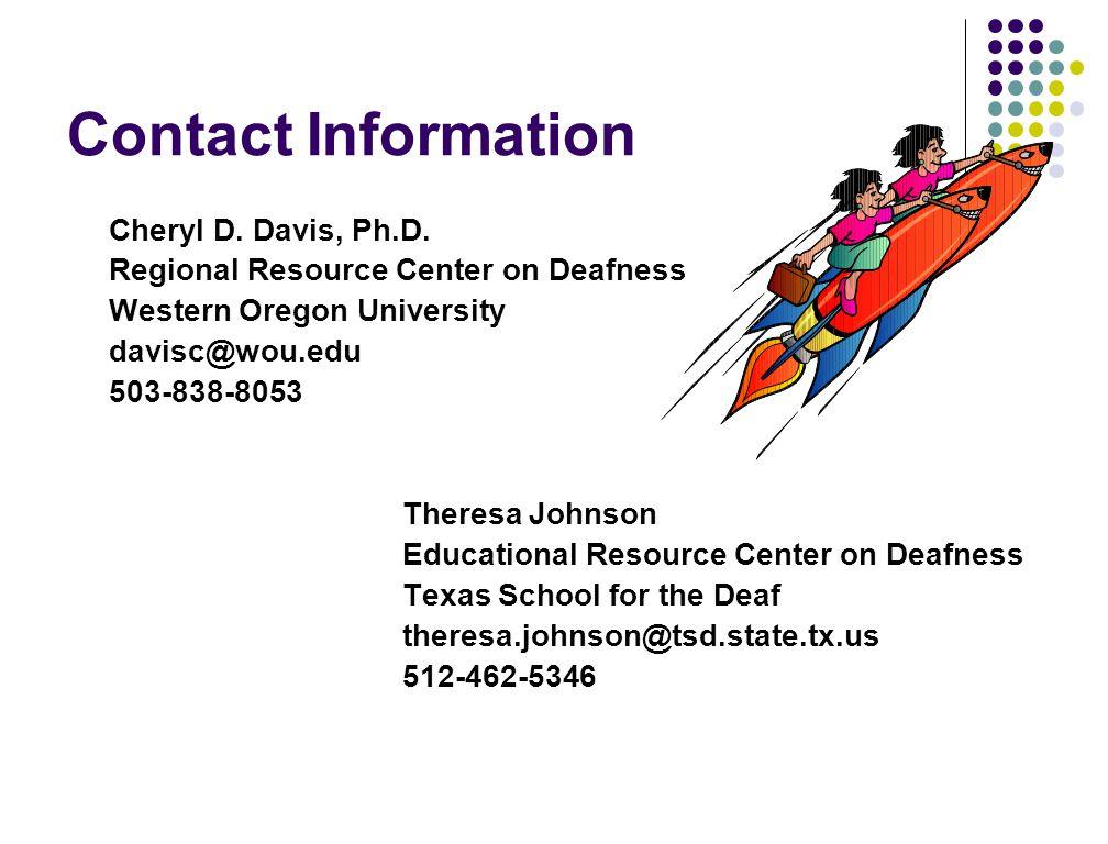 Contact Information Cheryl D. Davis, Ph.D. Regional Resource Center on Deafness Western Oregon University davisc@wou.edu 503-838-8053 Theresa Johnson