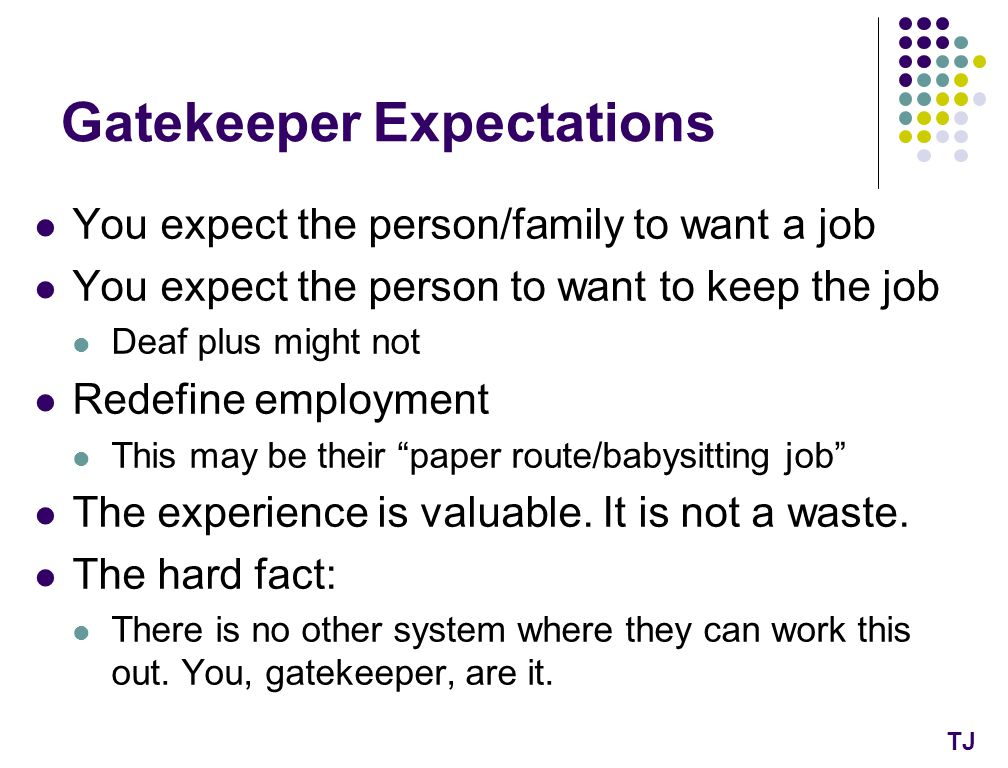 Gatekeeper Expectations You expect the person/family to want a job You expect the person to want to keep the job Deaf plus might not Redefine employment This may be their paper route/babysitting job The experience is valuable.