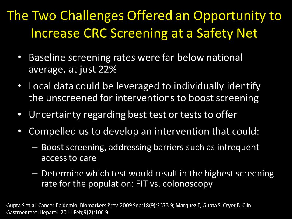 The Two Challenges Offered an Opportunity to Increase CRC Screening at a Safety Net Baseline screening rates were far below national average, at just 22% Local data could be leveraged to individually identify the unscreened for interventions to boost screening Uncertainty regarding best test or tests to offer Compelled us to develop an intervention that could: – Boost screening, addressing barriers such as infrequent access to care – Determine which test would result in the highest screening rate for the population: FIT vs.