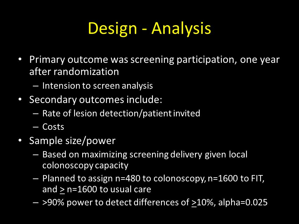 Design - Analysis Primary outcome was screening participation, one year after randomization – Intension to screen analysis Secondary outcomes include: – Rate of lesion detection/patient invited – Costs Sample size/power – Based on maximizing screening delivery given local colonoscopy capacity – Planned to assign n=480 to colonoscopy, n=1600 to FIT, and > n=1600 to usual care – >90% power to detect differences of >10%, alpha=0.025