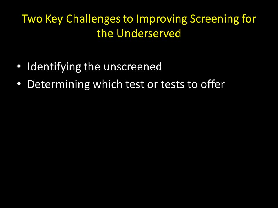Two Key Challenges to Improving Screening for the Underserved Identifying the unscreened Determining which test or tests to offer