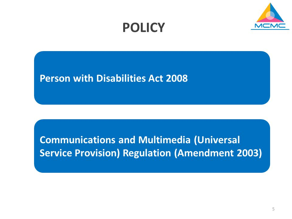 5 POLICY Person with Disabilities Act 2008 Communications and Multimedia (Universal Service Provision) Regulation (Amendment 2003)