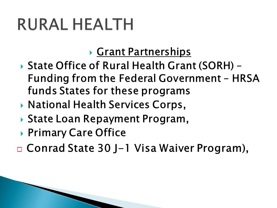  Grant Partnerships  State Office of Rural Health Grant (SORH) – Funding from the Federal Government – HRSA funds States for these programs  National Health Services Corps,  State Loan Repayment Program,  Primary Care Office  Conrad State 30 J-1 Visa Waiver Program),
