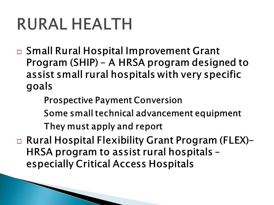  Small Rural Hospital Improvement Grant Program (SHIP) – A HRSA program designed to assist small rural hospitals with very specific goals Prospective Payment Conversion Some small technical advancement equipment They must apply and report  Rural Hospital Flexibility Grant Program (FLEX)– HRSA program to assist rural hospitals – especially Critical Access Hospitals