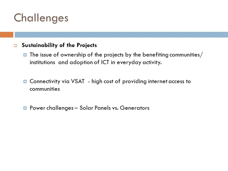 Challenges  Sustainability of the Projects  The issue of ownership of the projects by the benefiting communities/ institutions and adoption of ICT i