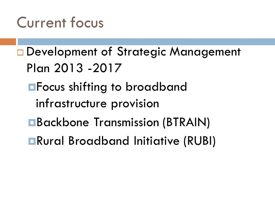 Current focus  Development of Strategic Management Plan 2013 -2017  Focus shifting to broadband infrastructure provision  Backbone Transmission (BT
