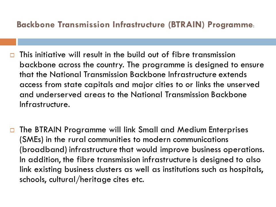 Backbone Transmission Infrastructure (BTRAIN) Programme :  This initiative will result in the build out of fibre transmission backbone across the cou