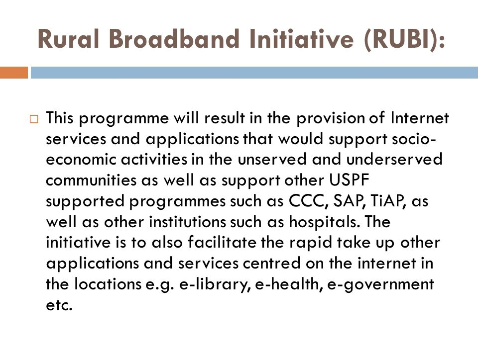 Rural Broadband Initiative (RUBI):  This programme will result in the provision of Internet services and applications that would support socio- econo